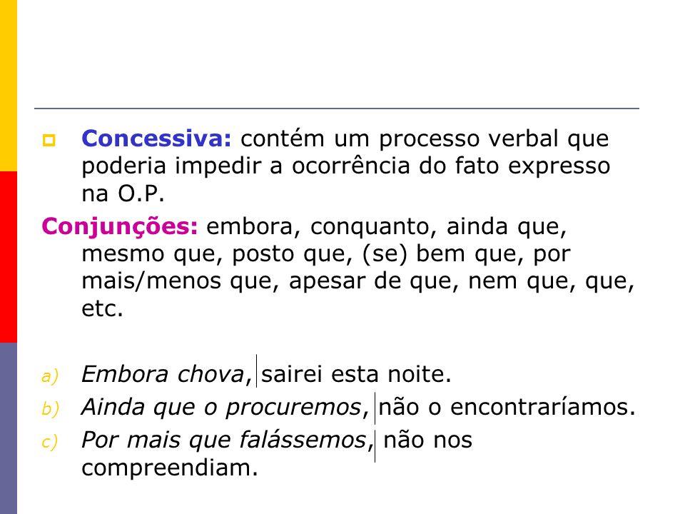 Concessiva: contém um processo verbal que poderia impedir a ocorrência do fato expresso na O.P. Conjunções: embora, conquanto, ainda que, mesmo que, p