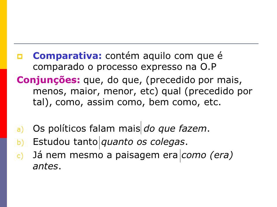 Comparativa: contém aquilo com que é comparado o processo expresso na O.P Conjunções: que, do que, (precedido por mais, menos, maior, menor, etc) qual