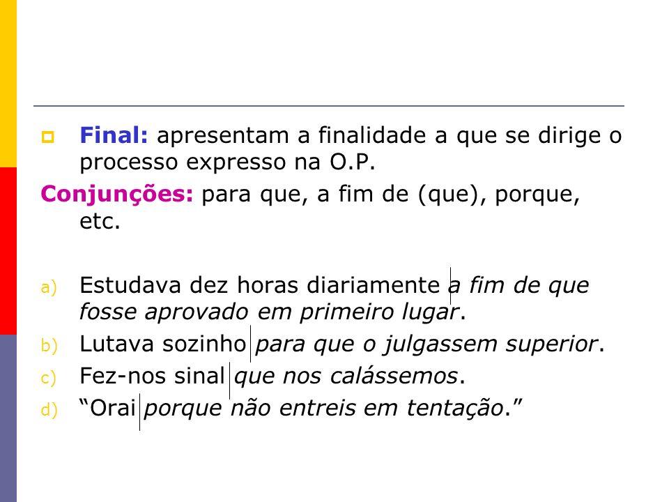 Final: apresentam a finalidade a que se dirige o processo expresso na O.P. Conjunções: para que, a fim de (que), porque, etc. a) Estudava dez horas di