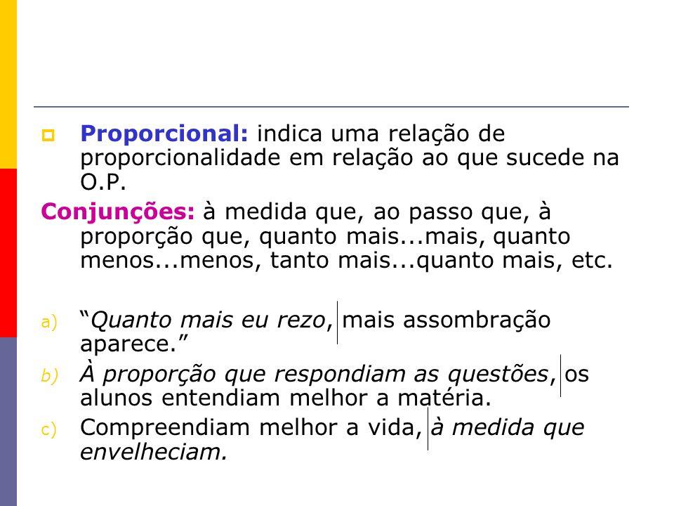 Proporcional: indica uma relação de proporcionalidade em relação ao que sucede na O.P. Conjunções: à medida que, ao passo que, à proporção que, quanto