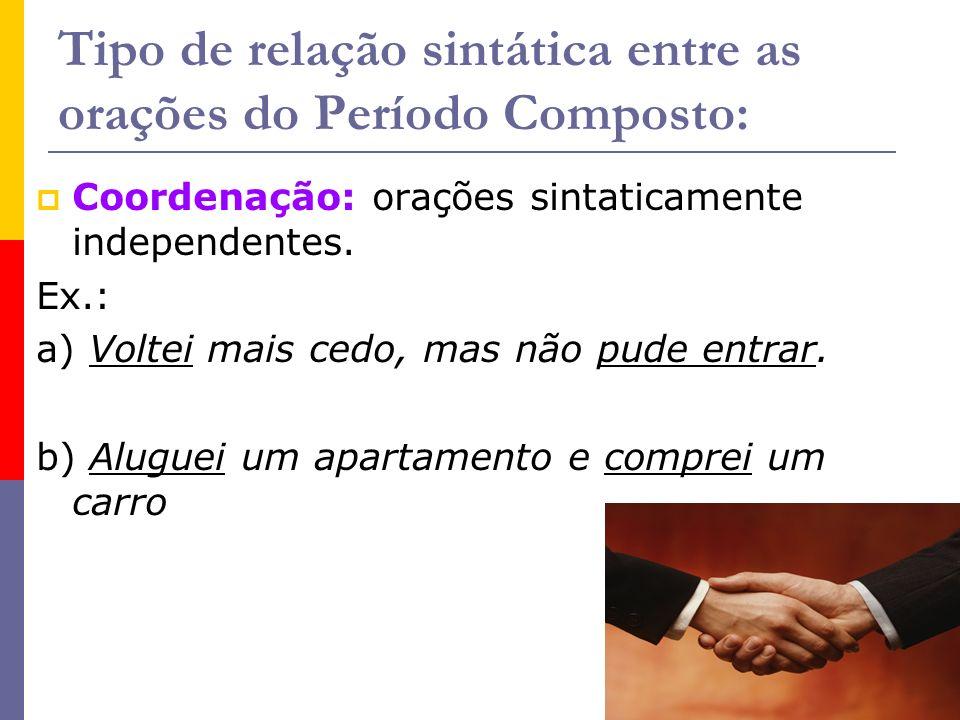 Tipo de relação sintática entre as orações do Período Composto: Coordenação: orações sintaticamente independentes. Ex.: a) Voltei mais cedo, mas não p