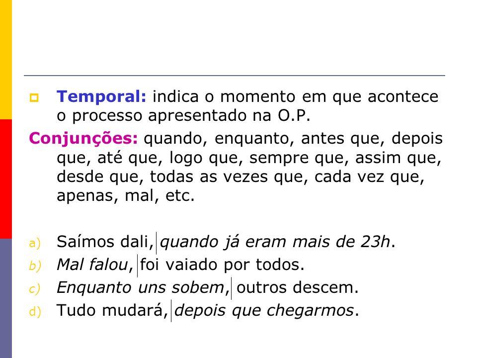 Temporal: indica o momento em que acontece o processo apresentado na O.P. Conjunções: quando, enquanto, antes que, depois que, até que, logo que, semp