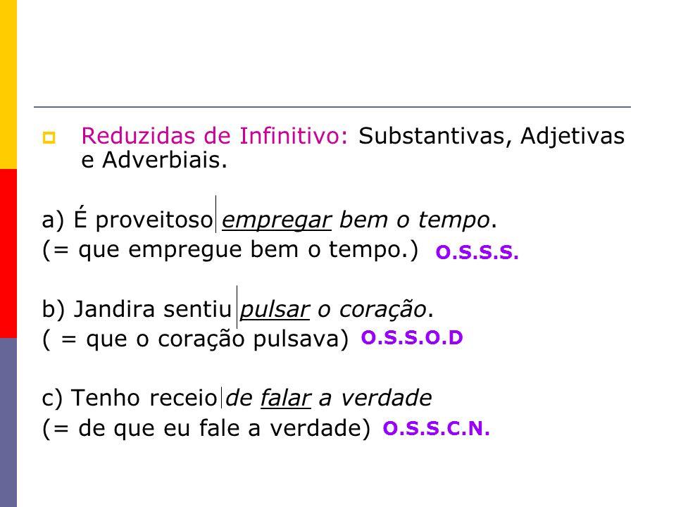 Reduzidas de Infinitivo: Substantivas, Adjetivas e Adverbiais. a) É proveitoso empregar bem o tempo. (= que empregue bem o tempo.) b) Jandira sentiu p