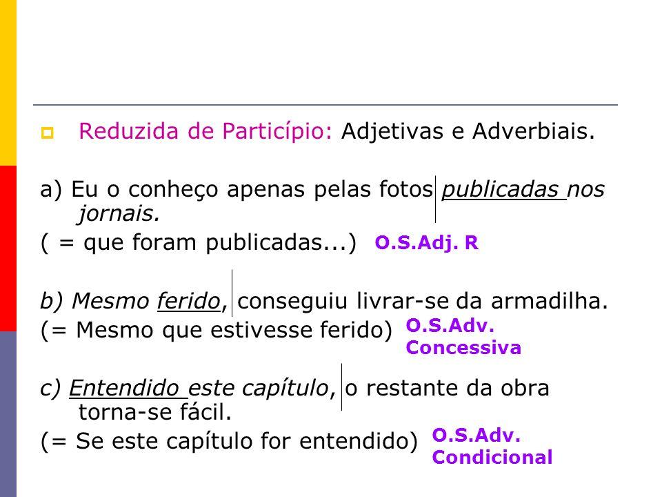 Reduzida de Particípio: Adjetivas e Adverbiais. a) Eu o conheço apenas pelas fotos publicadas nos jornais. ( = que foram publicadas...) b) Mesmo ferid