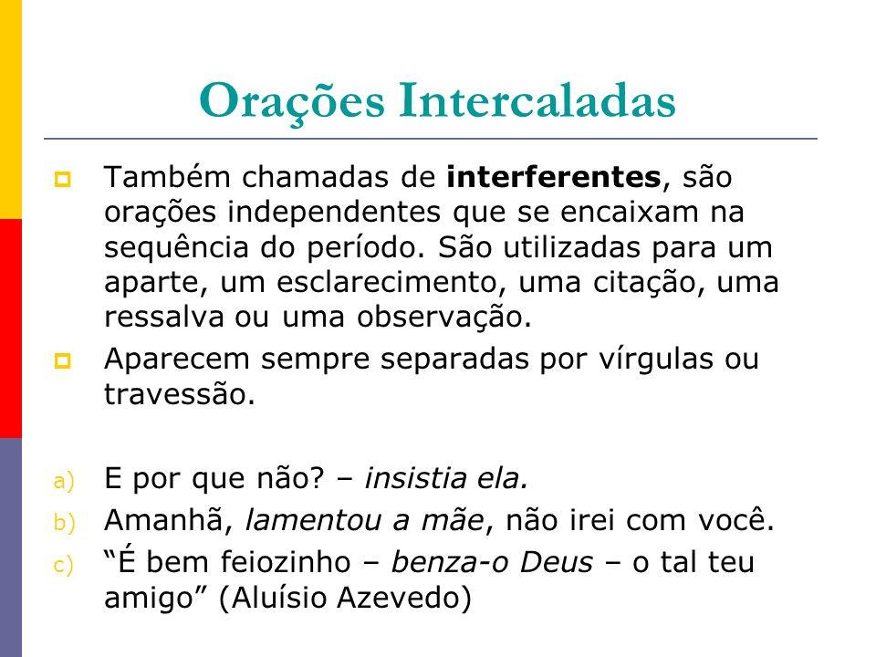 Orações Intercaladas Também chamadas de interferentes, são orações independentes que se encaixam na sequência do período. São utilizadas para um apart