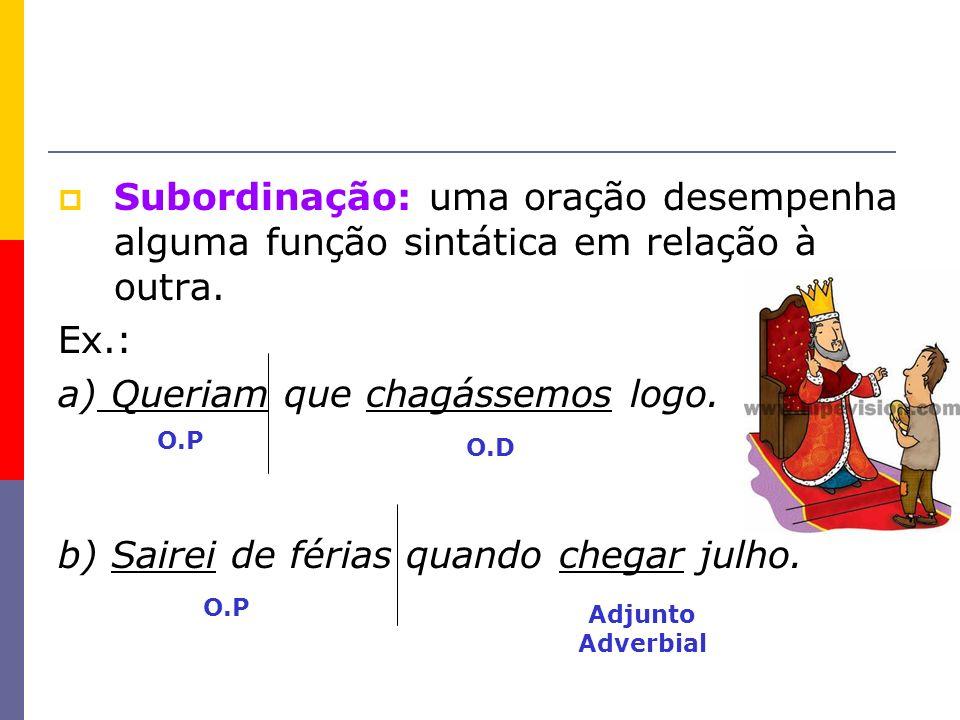 Subordinação: uma oração desempenha alguma função sintática em relação à outra. Ex.: a) Queriam que chagássemos logo. b) Sairei de férias quando chega