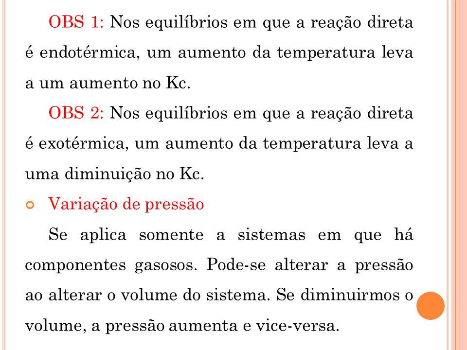 OBS 1: Nos equilíbrios em que a reação direta é endotérmica, um aumento da temperatura leva a um aumento no Kc. OBS 2: Nos equilíbrios em que a reação