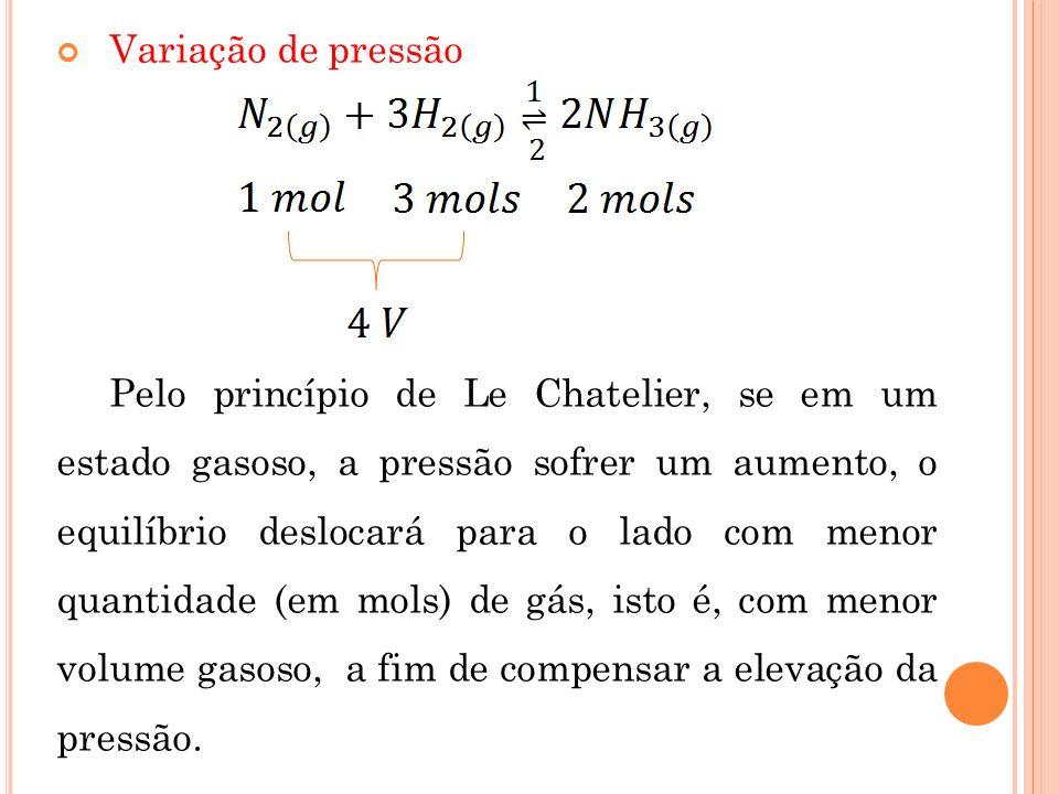 Variação de pressão Pelo princípio de Le Chatelier, se em um estado gasoso, a pressão sofrer um aumento, o equilíbrio deslocará para o lado com menor