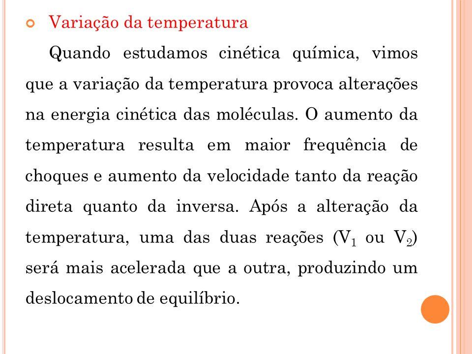 Variação da temperatura Quando estudamos cinética química, vimos que a variação da temperatura provoca alterações na energia cinética das moléculas. O