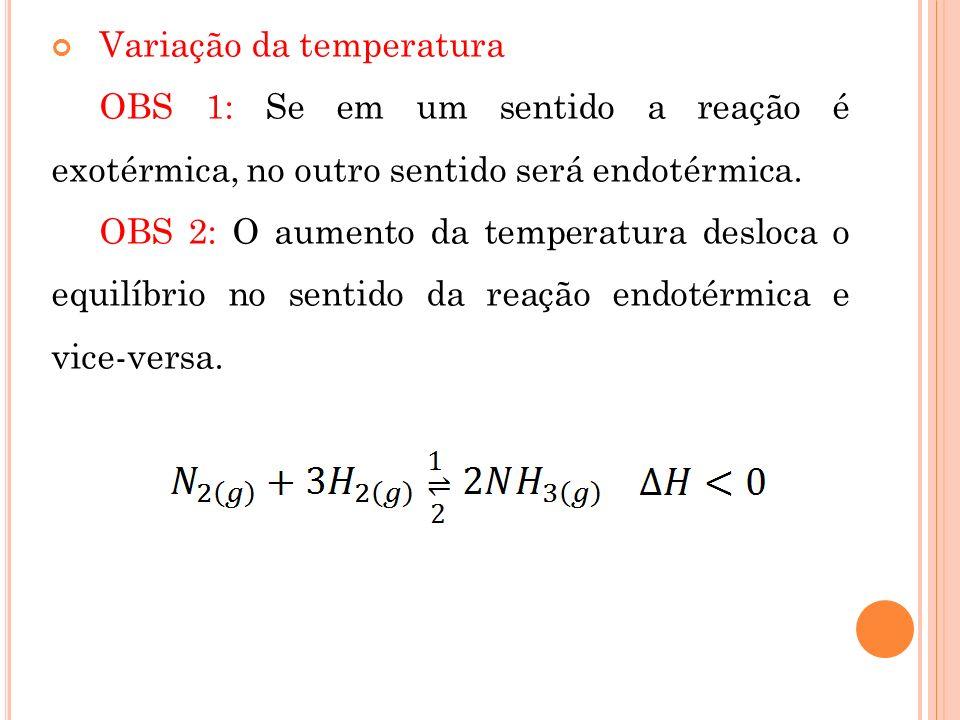 Variação da temperatura OBS 1: Se em um sentido a reação é exotérmica, no outro sentido será endotérmica. OBS 2: O aumento da temperatura desloca o eq