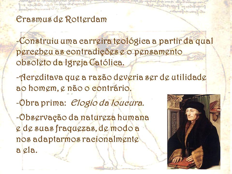 Erasmus de Rotterdam -Construiu uma carreira teológica a partir da qual percebeu as contradições e o pensamento obsoleto da Igreja Católica. -Acredita