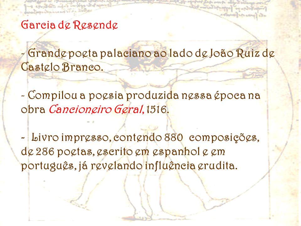 Garcia de Resende - Grande poeta palaciano ao lado de João Ruiz de Castelo Branco. - Compilou a poesia produzida nessa época na obra Cancioneiro Geral