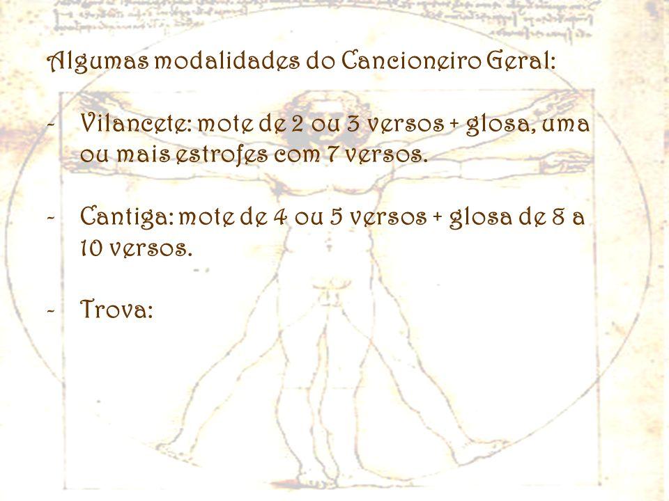 Algumas modalidades do Cancioneiro Geral: -Vilancete: mote de 2 ou 3 versos + glosa, uma ou mais estrofes com 7 versos. -Cantiga: mote de 4 ou 5 verso