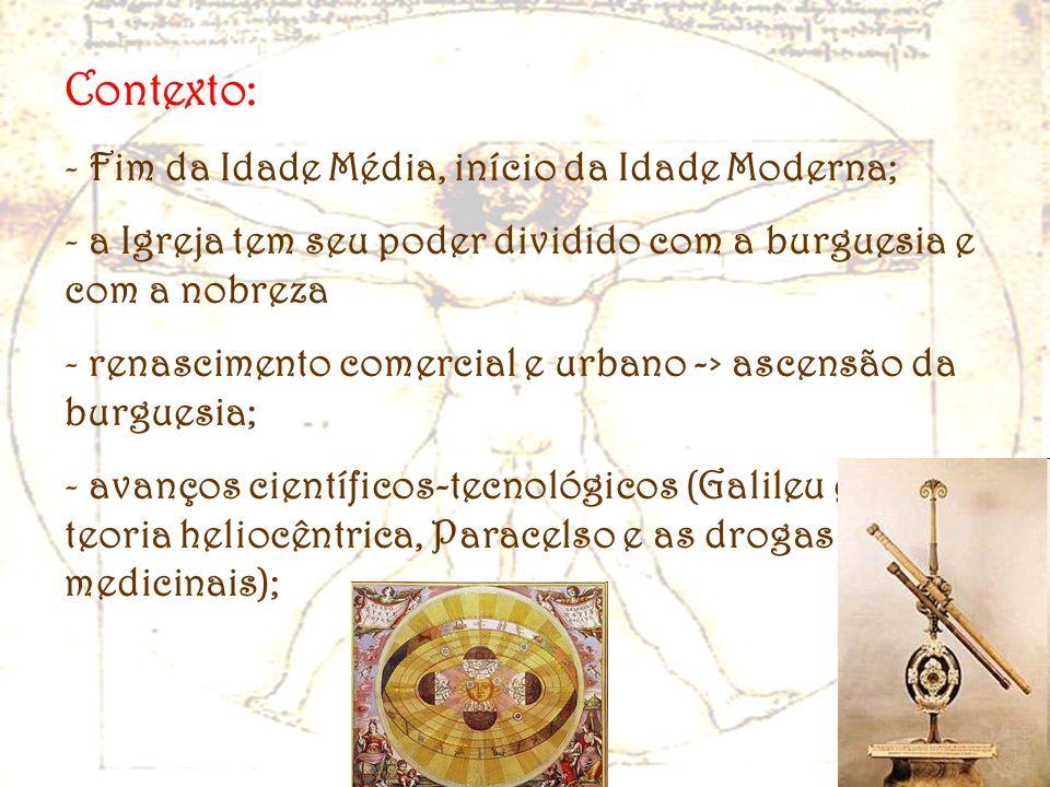 Contexto: - Fim da Idade Média, início da Idade Moderna; - a Igreja tem seu poder dividido com a burguesia e com a nobreza - renascimento comercial e
