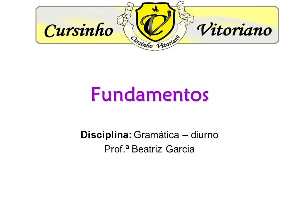 Fundamentos Disciplina: Gramática – diurno Prof.ª Beatriz Garcia