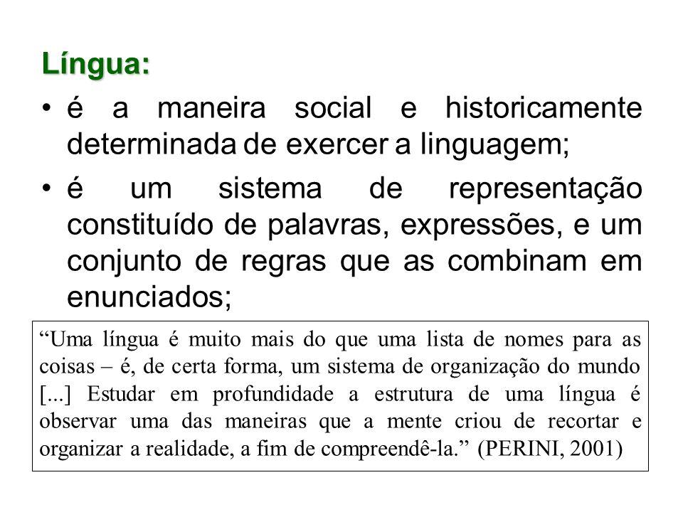 Língua: é a maneira social e historicamente determinada de exercer a linguagem; é um sistema de representação constituído de palavras, expressões, e u