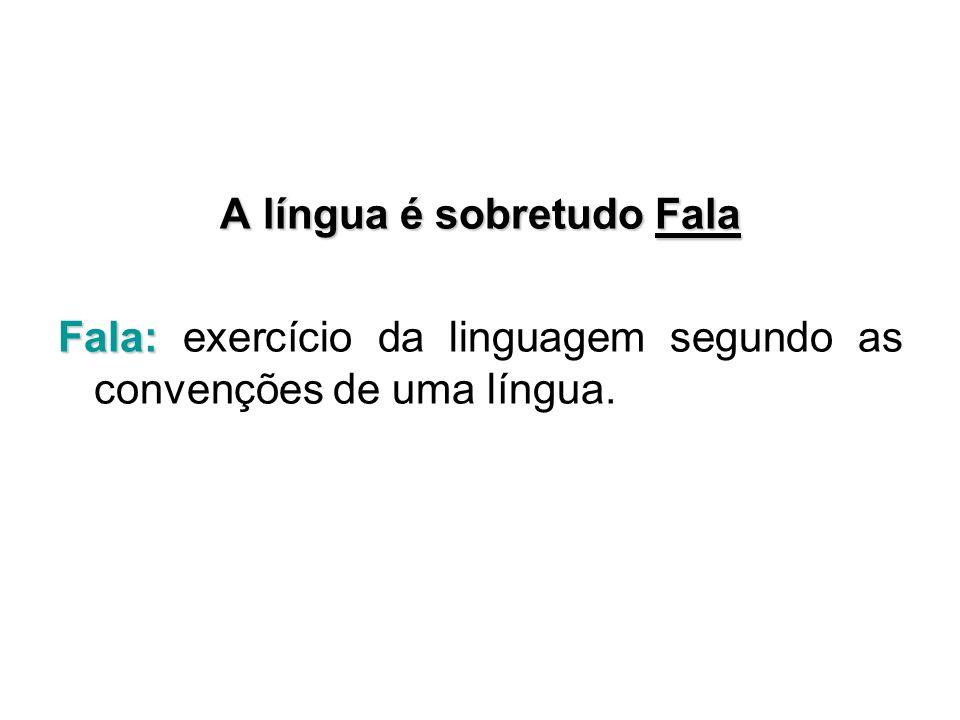 A língua é sobretudo Fala Fala: Fala: exercício da linguagem segundo as convenções de uma língua.