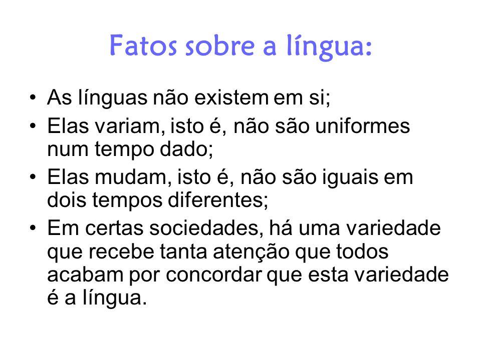 Fatos sobre a língua: As línguas não existem em si; Elas variam, isto é, não são uniformes num tempo dado; Elas mudam, isto é, não são iguais em dois