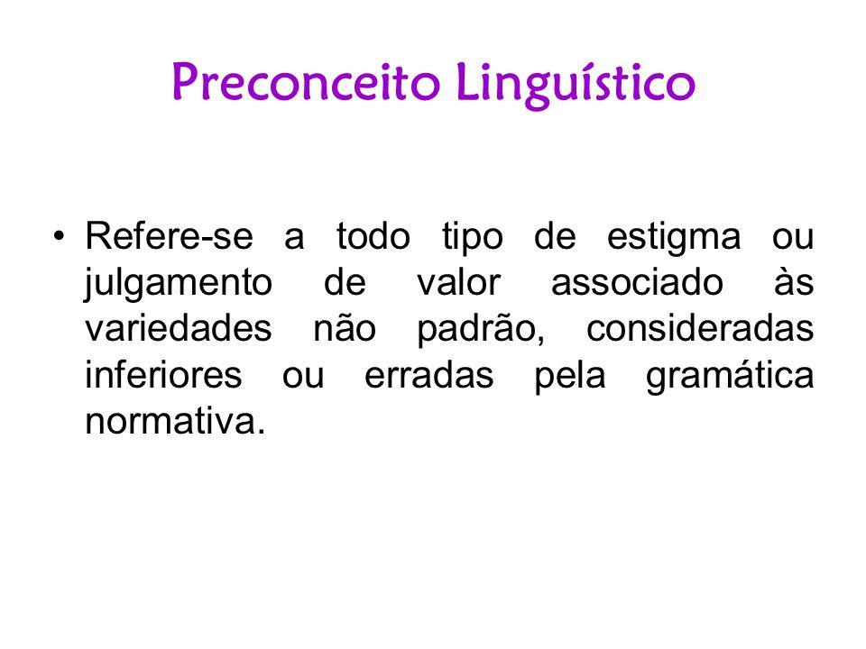 Preconceito Linguístico Refere-se a todo tipo de estigma ou julgamento de valor associado às variedades não padrão, consideradas inferiores ou erradas