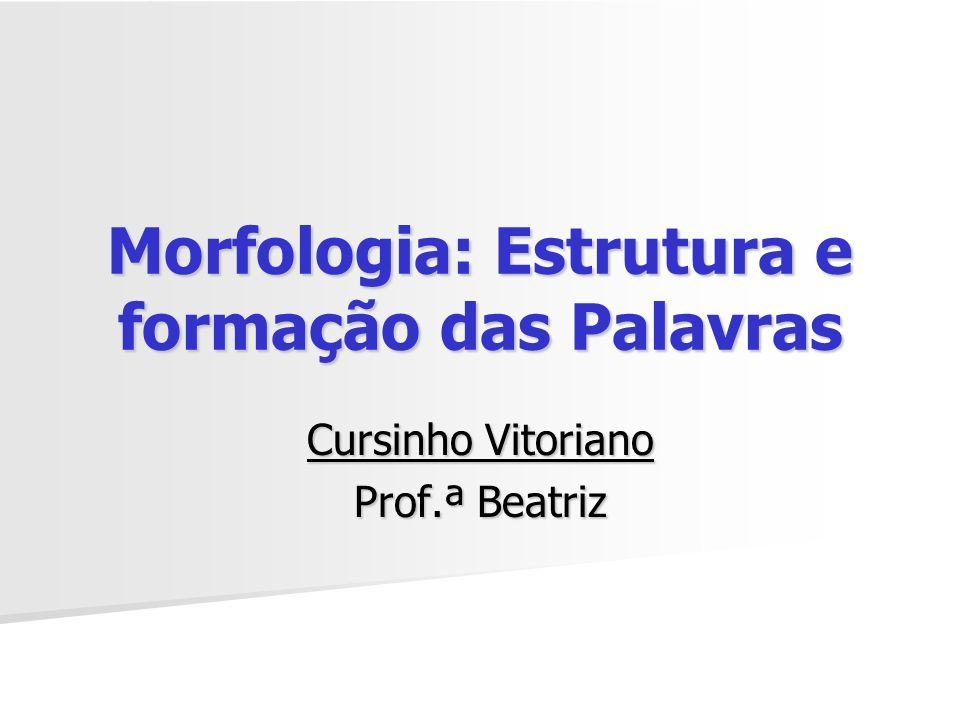 Morfologia: Estrutura e formação das Palavras Cursinho Vitoriano Prof.ª Beatriz