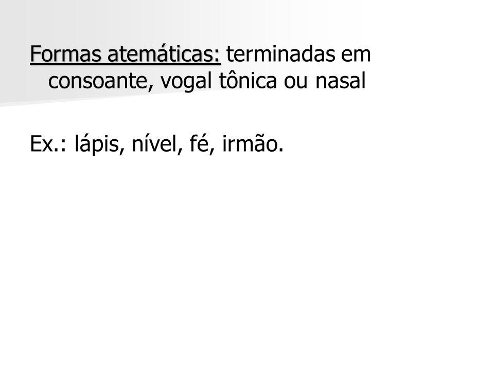 Formas atemáticas: Formas atemáticas: terminadas em consoante, vogal tônica ou nasal Ex.: lápis, nível, fé, irmão.