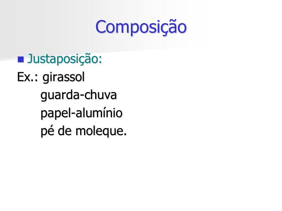 Composição Justaposição: Justaposição: Ex.: girassol guarda-chuva guarda-chuva papel-alumínio papel-alumínio pé de moleque. pé de moleque.