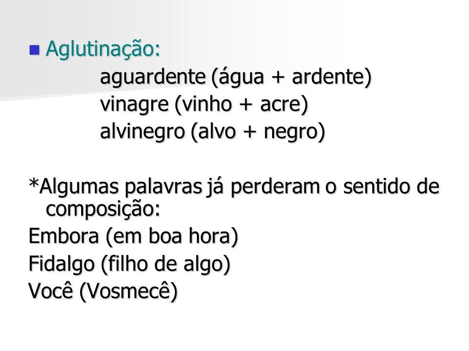 Aglutinação: Aglutinação: aguardente (água + ardente) aguardente (água + ardente) vinagre (vinho + acre) vinagre (vinho + acre) alvinegro (alvo + negr