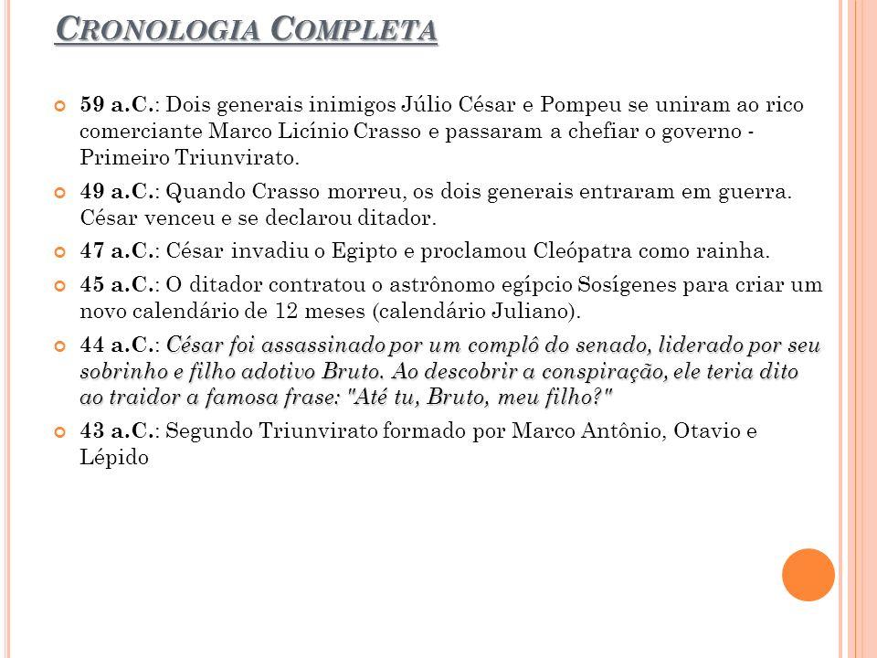 C RONOLOGIA C OMPLETA 59 a.C. : Dois generais inimigos Júlio César e Pompeu se uniram ao rico comerciante Marco Licínio Crasso e passaram a chefiar o