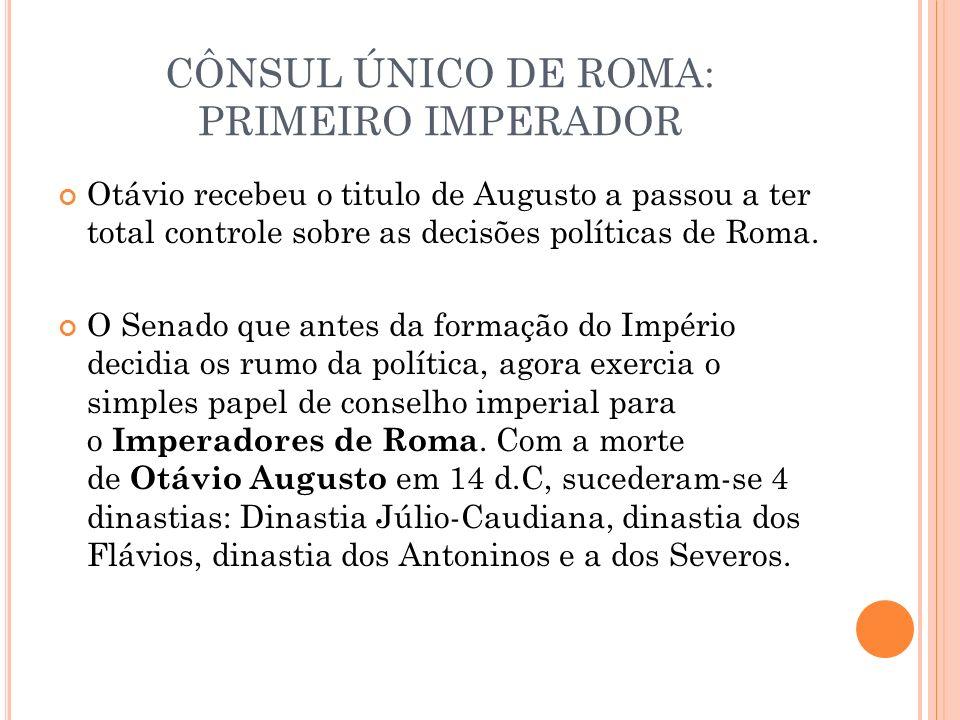 CÔNSUL ÚNICO DE ROMA: PRIMEIRO IMPERADOR Otávio recebeu o titulo de Augusto a passou a ter total controle sobre as decisões políticas de Roma. O Senad