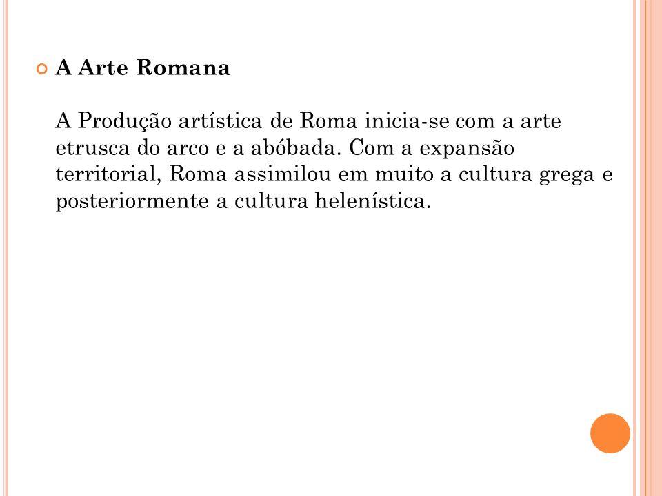 A Arte Romana A Produção artística de Roma inicia-se com a arte etrusca do arco e a abóbada. Com a expansão territorial, Roma assimilou em muito a cul