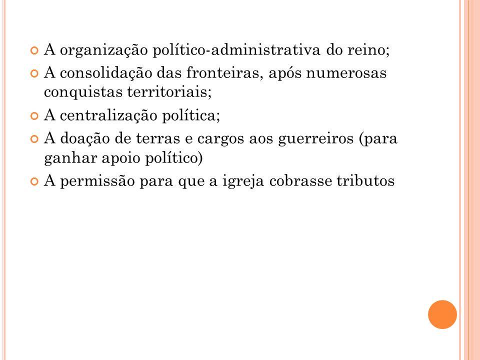 A organização político-administrativa do reino; A consolidação das fronteiras, após numerosas conquistas territoriais; A centralização política; A doa
