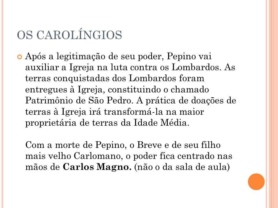 OS CAROLÍNGIOS Após a legitimação de seu poder, Pepino vai auxiliar a Igreja na luta contra os Lombardos. As terras conquistadas dos Lombardos foram e