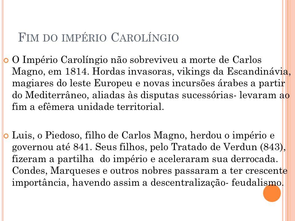 F IM DO IMPÉRIO C AROLÍNGIO O Império Carolíngio não sobreviveu a morte de Carlos Magno, em 1814. Hordas invasoras, vikings da Escandinávia, magiares