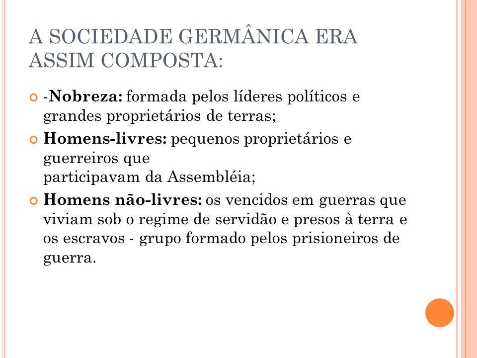 A SOCIEDADE GERMÂNICA ERA ASSIM COMPOSTA: - Nobreza: formada pelos líderes políticos e grandes proprietários de terras; Homens-livres: pequenos propri