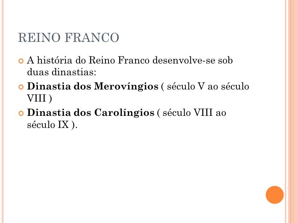 REINO FRANCO A história do Reino Franco desenvolve-se sob duas dinastias: Dinastia dos Merovíngios ( século V ao século VIII ) Dinastia dos Carolíngio