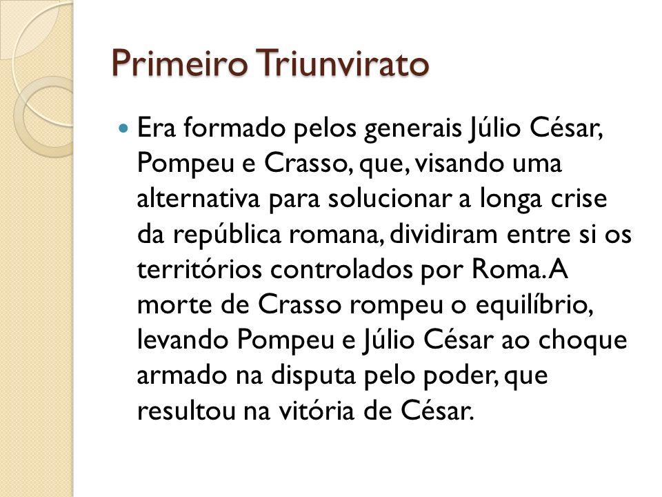 Primeiro Triunvirato Era formado pelos generais Júlio César, Pompeu e Crasso, que, visando uma alternativa para solucionar a longa crise da república