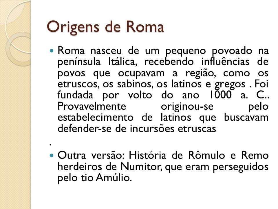 Origens de Roma Roma nasceu de um pequeno povoado na península Itálica, recebendo influências de povos que ocupavam a região, como os etruscos, os sab