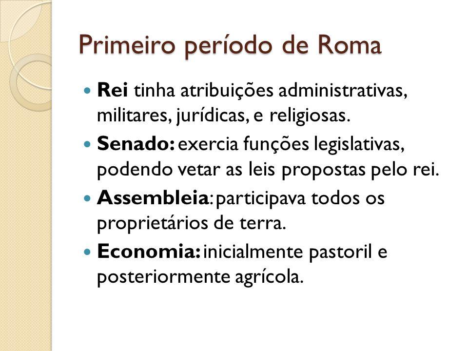 Primeiro período de Roma Rei tinha atribuições administrativas, militares, jurídicas, e religiosas. Senado: exercia funções legislativas, podendo veta