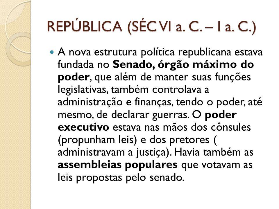 REPÚBLICA (SÉC VI a. C. – I a. C.) A nova estrutura política republicana estava fundada no Senado, órgão máximo do poder, que além de manter suas funç