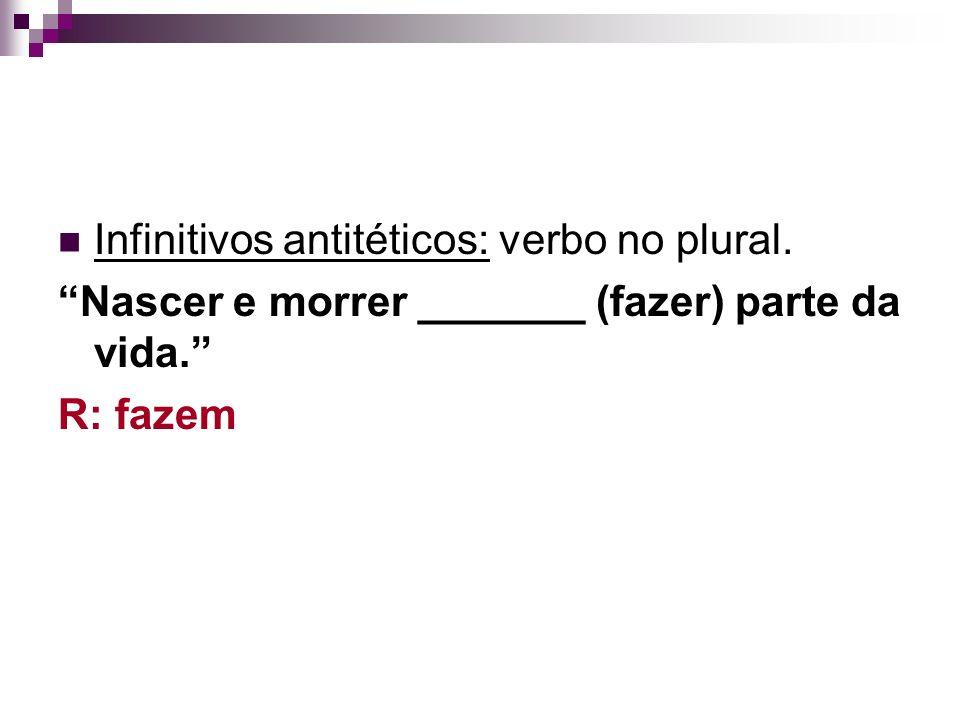 Infinitivos antitéticos: verbo no plural. Nascer e morrer _______ (fazer) parte da vida. R: fazem