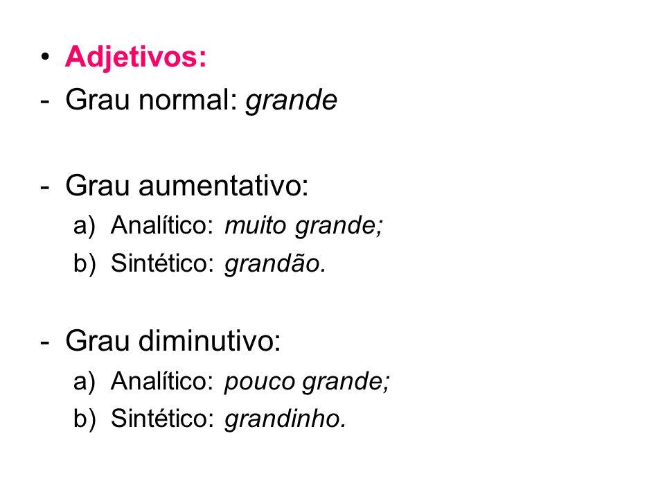 Adjetivos: -Grau normal: grande -Grau aumentativo: a)Analítico: muito grande; b)Sintético: grandão. -Grau diminutivo: a)Analítico: pouco grande; b)Sin