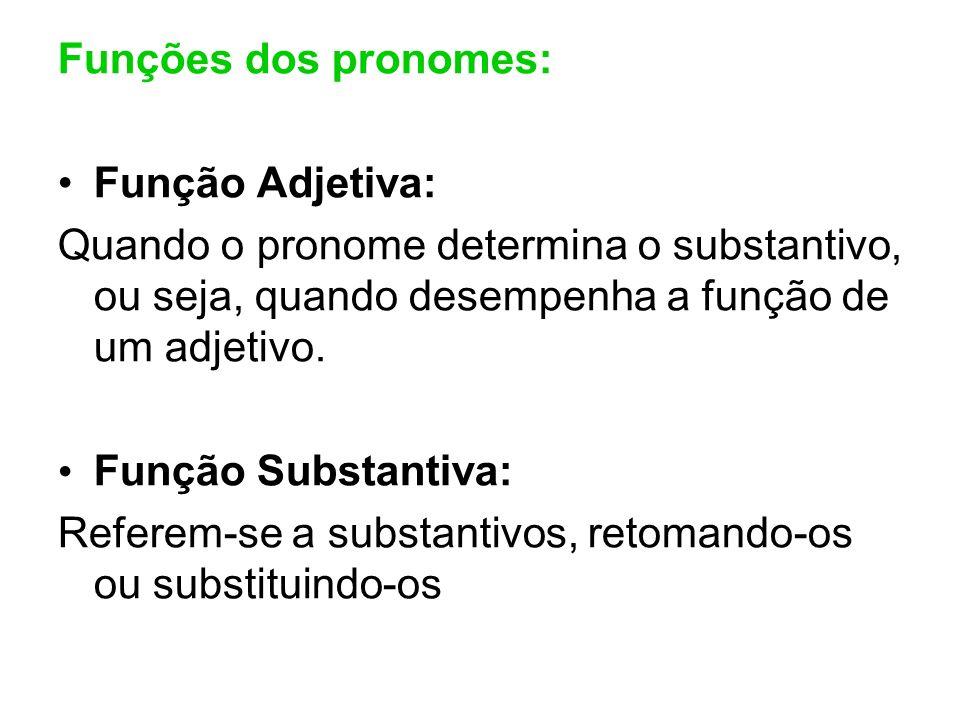 Funções dos pronomes: Função Adjetiva: Quando o pronome determina o substantivo, ou seja, quando desempenha a função de um adjetivo. Função Substantiv