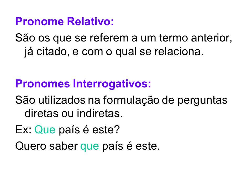 Pronome Relativo: São os que se referem a um termo anterior, já citado, e com o qual se relaciona. Pronomes Interrogativos: São utilizados na formulaç