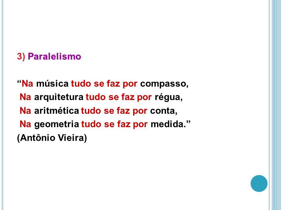 Paralelismo 3) Paralelismo Na música tudo se faz por compasso, Na arquitetura tudo se faz por régua, Na aritmética tudo se faz por conta, Na geometria tudo se faz por medida.