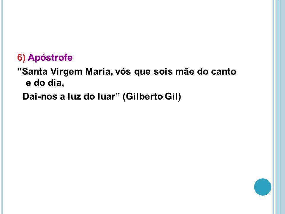 Apóstrofe 6) Apóstrofe Santa Virgem Maria, vós que sois mãe do canto e do dia, Dai-nos a luz do luar (Gilberto Gil)