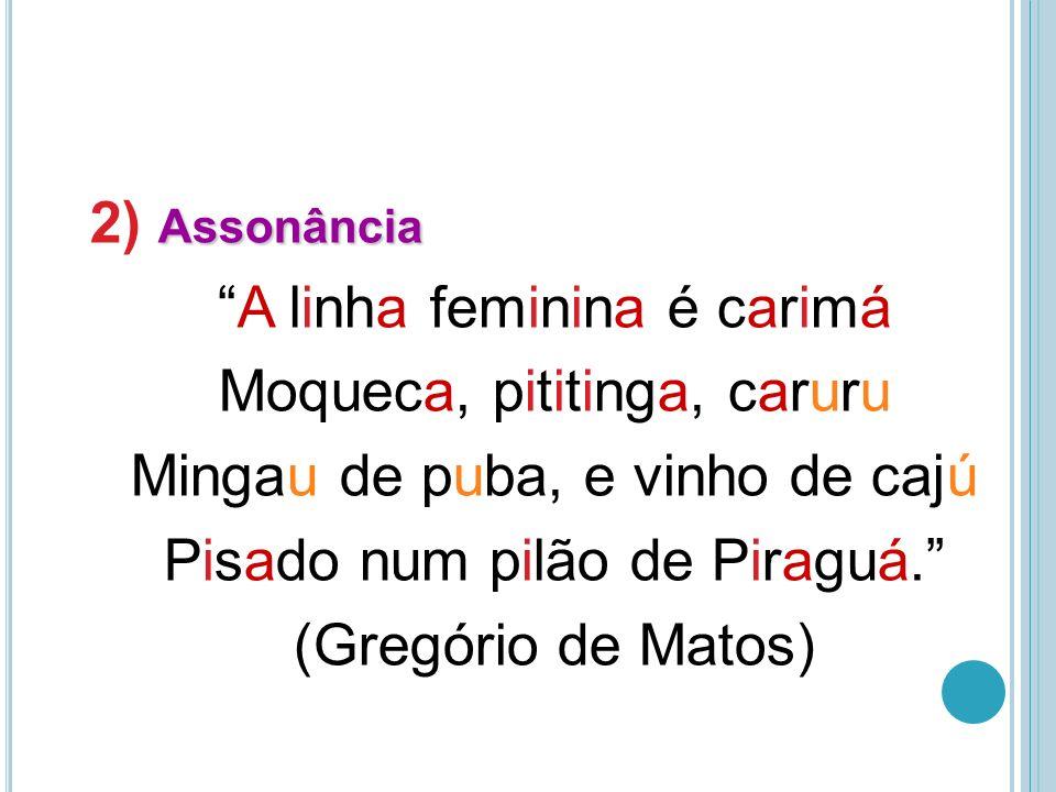 Assonância 2) Assonância A linha feminina é carimá Moqueca, pititinga, caruru Mingau de puba, e vinho de cajú Pisado num pilão de Piraguá.