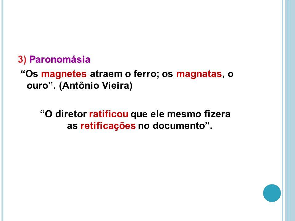 Paronomásia 3) Paronomásia Os magnetes atraem o ferro; os magnatas, o ouro.
