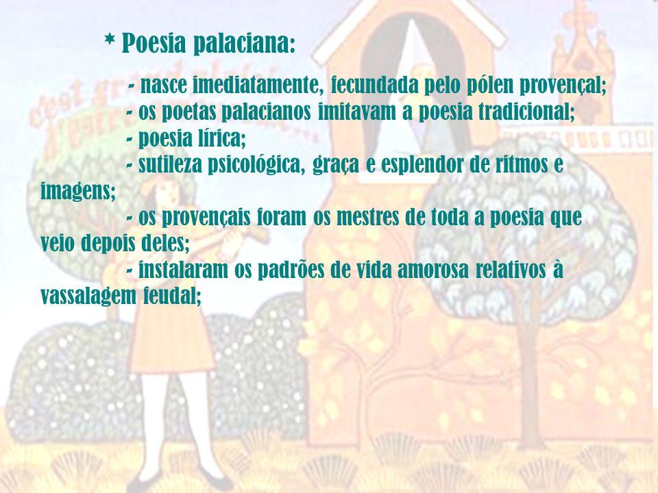 * Poesia palaciana: - nasce imediatamente, fecundada pelo pólen provençal; - os poetas palacianos imitavam a poesia tradicional; - poesia lírica; - sutileza psicológica, graça e esplendor de ritmos e imagens; - os provençais foram os mestres de toda a poesia que veio depois deles; - instalaram os padrões de vida amorosa relativos à vassalagem feudal;