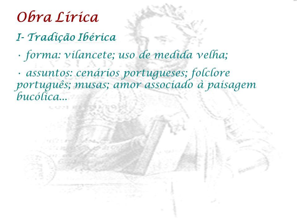 Obra Lírica I- Tradição Ibérica forma: vilancete; uso de medida velha; assuntos: cenários portugueses; folclore português; musas; amor associado à pai