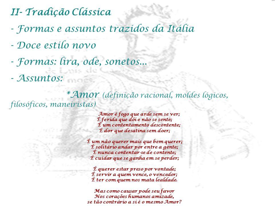 II- Tradição Clássica - Formas e assuntos trazidos da Itália - Doce estilo novo - Formas: lira, ode, sonetos... - Assuntos: *Amor (definição racional,